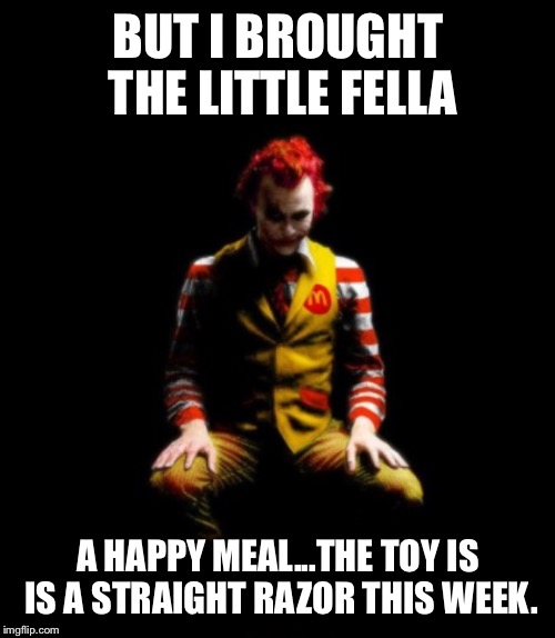 BUT I BROUGHT THE LITTLE FELLA A HAPPY MEAL...THE TOY IS IS A STRAIGHT RAZOR THIS WEEK. | made w/ Imgflip meme maker
