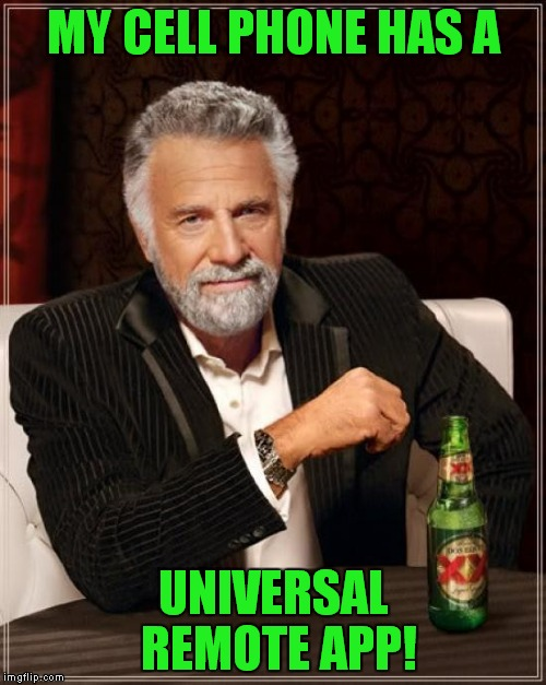 The Most Interesting Man In The World Meme | MY CELL PHONE HAS A UNIVERSAL REMOTE APP! | image tagged in memes,the most interesting man in the world | made w/ Imgflip meme maker