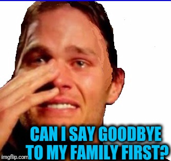 crying Tom | CAN I SAY GOODBYE TO MY FAMILY FIRST? | image tagged in crying tom | made w/ Imgflip meme maker