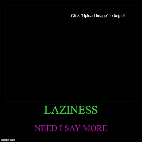 LAZINESS | NEED I SAY MORE | image tagged in funny,demotivationals,laziness,not even a title | made w/ Imgflip demotivational maker
