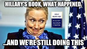idiot | HILLARY'S BOOK, WHAT HAPPENED. ...AND WE'RE STILL DOING THIS | image tagged in hillary clinton | made w/ Imgflip meme maker