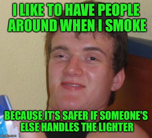 10 Guy Meme | I LIKE TO HAVE PEOPLE AROUND WHEN I SMOKE BECAUSE IT'S SAFER IF SOMEONE'S ELSE HANDLES THE LIGHTER | image tagged in memes,10 guy | made w/ Imgflip meme maker