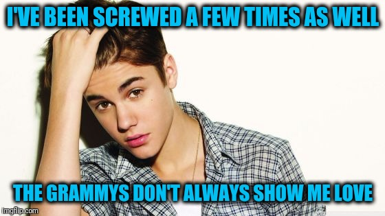 justin  | I'VE BEEN SCREWED A FEW TIMES AS WELL THE GRAMMYS DON'T ALWAYS SHOW ME LOVE | image tagged in justin | made w/ Imgflip meme maker