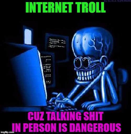 It's easy to talk big when you can hide behind your internet connection. | INTERNET TROLL CUZ TALKING SHIT IN PERSON IS DANGEROUS | image tagged in internet trolls,memes,trolls,funny,hacker,talking shit | made w/ Imgflip meme maker