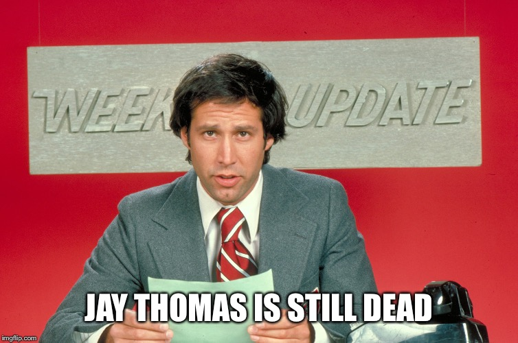 JAY THOMAS IS STILL DEAD | image tagged in chevy chase | made w/ Imgflip meme maker