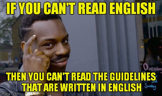 IF YOU CAN'T READ ENGLISH THEN YOU CAN'T READ THE GUIDELINES THAT ARE WRITTEN IN ENGLISH | made w/ Imgflip meme maker