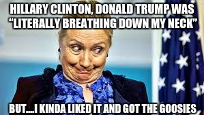 "idiot | HILLARY CLINTON, DONALD TRUMP WAS ""LITERALLY BREATHING DOWN MY NECK"" BUT....I KINDA LIKED IT AND GOT THE GOOSIES 