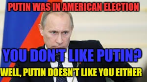 PUTIN WAS IN AMERICAN ELECTION YOU DON'T LIKE PUTIN? WELL, PUTIN DOESN'T LIKE YOU EITHER | made w/ Imgflip meme maker