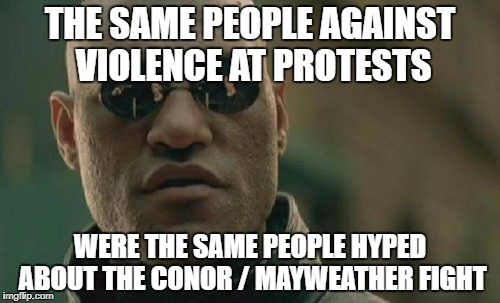 Matrix Morpheus Meme | THE SAME PEOPLE AGAINST VIOLENCE AT PROTESTS WERE THE SAME PEOPLE HYPED ABOUT THE CONOR / MAYWEATHER FIGHT | image tagged in memes,matrix morpheus | made w/ Imgflip meme maker