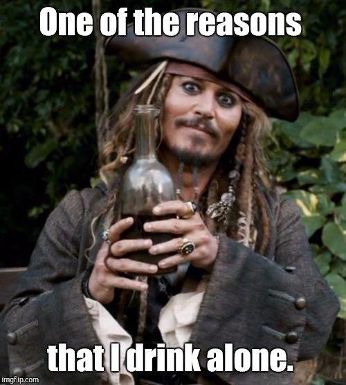One of the reasons that I drink alone. | made w/ Imgflip meme maker