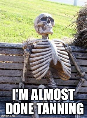 Waiting Skeleton Meme | I'M ALMOST DONE TANNING | image tagged in memes,waiting skeleton | made w/ Imgflip meme maker