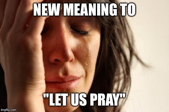 "First World Problems Meme | NEW MEANING TO ""LET US PRAY"" 
