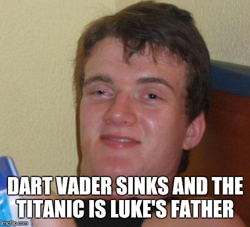 10 Guy Meme | DART VADER SINKS AND THE TITANIC IS LUKE'S FATHER | image tagged in memes,10 guy | made w/ Imgflip meme maker