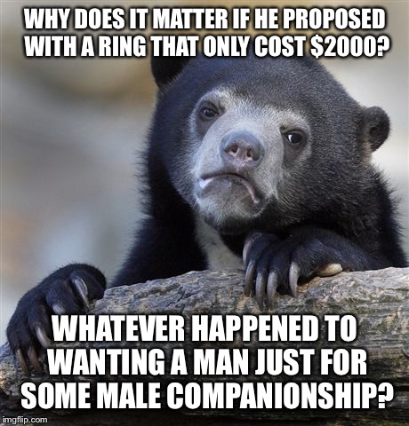 Confession Bear Meme | WHY DOES IT MATTER IF HE PROPOSED WITH A RING THAT ONLY COST $2000? WHATEVER HAPPENED TO WANTING A MAN JUST FOR SOME MALE COMPANIONSHIP? | image tagged in memes,confession bear | made w/ Imgflip meme maker