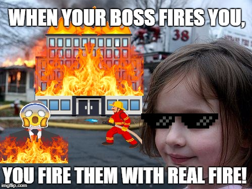 WHEN YOUR BOSS FIRES YOU, YOU FIRE THEM WITH REAL FIRE! | image tagged in you're fired | made w/ Imgflip meme maker