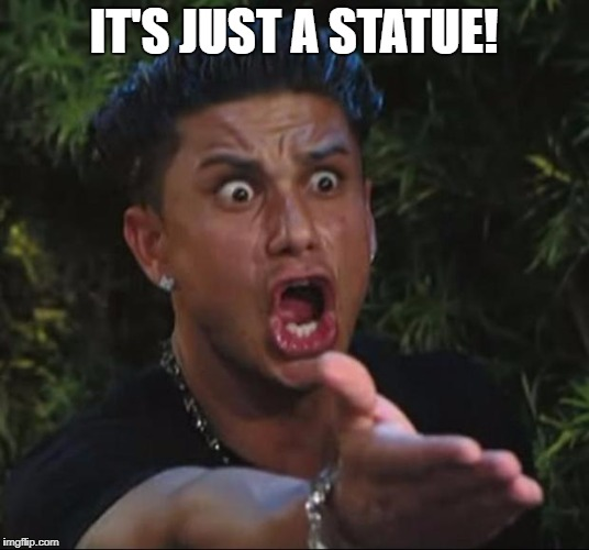 DJ Pauly D Meme | IT'S JUST A STATUE! | image tagged in memes,dj pauly d,statues,feelings,liberals,get over it | made w/ Imgflip meme maker