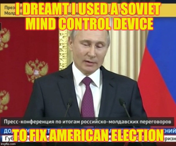 I DREAMT I USED A SOVIET MIND CONTROL DEVICE TO FIX AMERICAN ELECTION | image tagged in bad pun putin | made w/ Imgflip meme maker