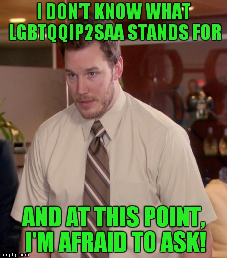 I DON'T KNOW WHAT LGBTQQIP2SAA STANDS FOR AND AT THIS POINT, I'M AFRAID TO ASK! | made w/ Imgflip meme maker