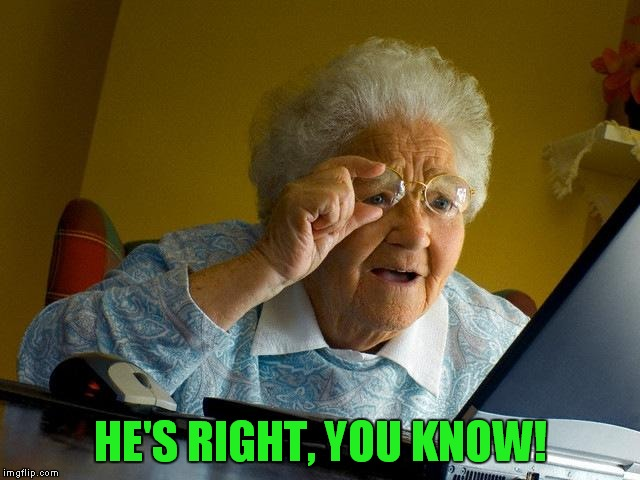 Grandma Finds The Internet Meme | HE'S RIGHT, YOU KNOW! | image tagged in memes,grandma finds the internet | made w/ Imgflip meme maker