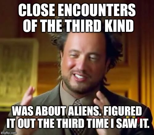 Ancient Aliens Meme | CLOSE ENCOUNTERS OF THE THIRD KIND WAS ABOUT ALIENS. FIGURED IT OUT THE THIRD TIME I SAW IT. | image tagged in memes,ancient aliens | made w/ Imgflip meme maker