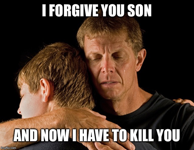 I FORGIVE YOU SON AND NOW I HAVE TO KILL YOU | made w/ Imgflip meme maker