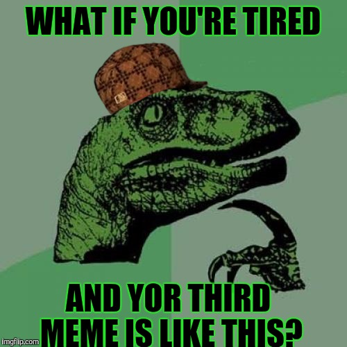 ZZZZZZZZZZZZZZZZZZZZZ | WHAT IF YOU'RE TIRED AND YOR THIRD MEME IS LIKE THIS? | image tagged in funny,philosoraptor,scumbag,imgflip,memes,humor | made w/ Imgflip meme maker