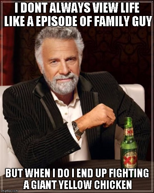 The Most Interesting Man In The World Meme | I DONT ALWAYS VIEW LIFE LIKE A EPISODE OF FAMILY GUY BUT WHEN I DO I END UP FIGHTING A GIANT YELLOW CHICKEN | image tagged in memes,the most interesting man in the world | made w/ Imgflip meme maker