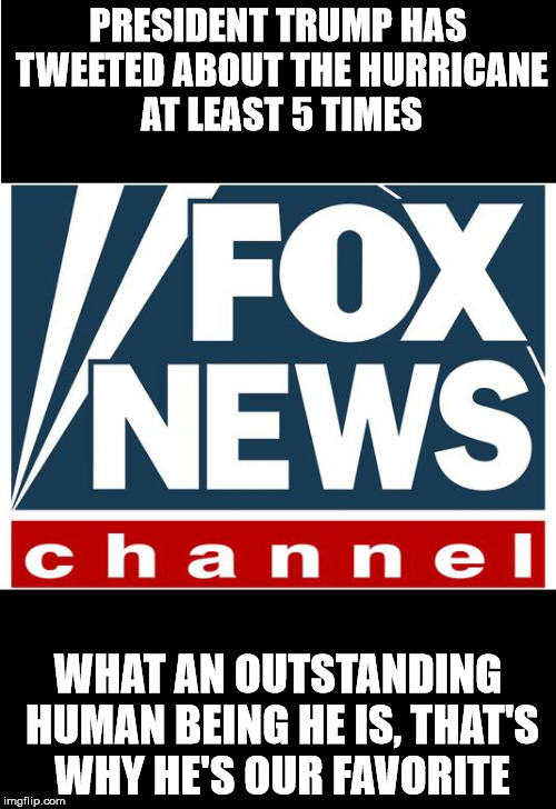 fox news | PRESIDENT TRUMP HAS TWEETED ABOUT THE HURRICANE AT LEAST 5 TIMES WHAT AN OUTSTANDING HUMAN BEING HE IS, THAT'S WHY HE'S OUR FAVORITE | image tagged in fox news | made w/ Imgflip meme maker