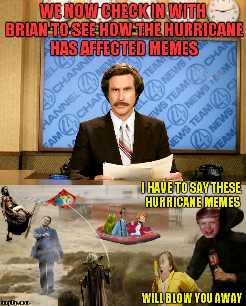 And now back to you guys! | WE NOW CHECK IN WITH BRIAN TO SEE HOW THE HURRICANE HAS AFFECTED MEMES WILL BLOW YOU AWAY I HAVE TO SAY THESE HURRICANE MEMES | image tagged in hurricane harvey,anchorman news update,bad luck brian,reporter,memes | made w/ Imgflip meme maker