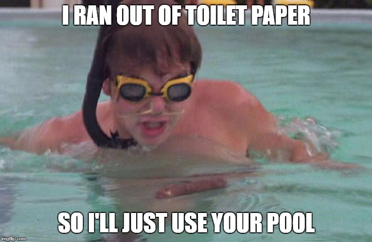 Caddyshack swimming pool doodie | I RAN OUT OF TOILET PAPER SO I'LL JUST USE YOUR POOL | image tagged in caddyshack swimming pool doodie | made w/ Imgflip meme maker