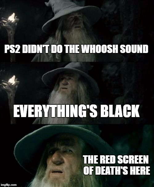 People who owned a PS2 and got the RSOD will remember how creepy it was | PS2 DIDN'T DO THE WHOOSH SOUND EVERYTHING'S BLACK THE RED SCREEN OF DEATH'S HERE | image tagged in memes,confused gandalf,playstation,blue screen of death,creepy | made w/ Imgflip meme maker