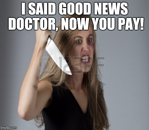 I SAID GOOD NEWS DOCTOR, NOW YOU PAY! | made w/ Imgflip meme maker