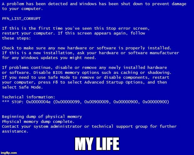 Blue screen of death | MY LIFE | image tagged in blue screen of death,memes,sad,life,gandolf i have no memory of this place,still a better love story than twilight | made w/ Imgflip meme maker