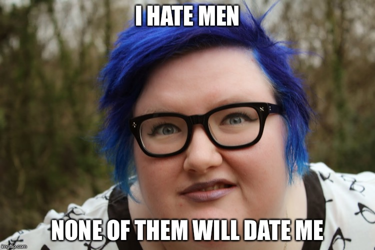 I wonder why? | I HATE MEN NONE OF THEM WILL DATE ME | image tagged in sjw,crazy,man hater | made w/ Imgflip meme maker