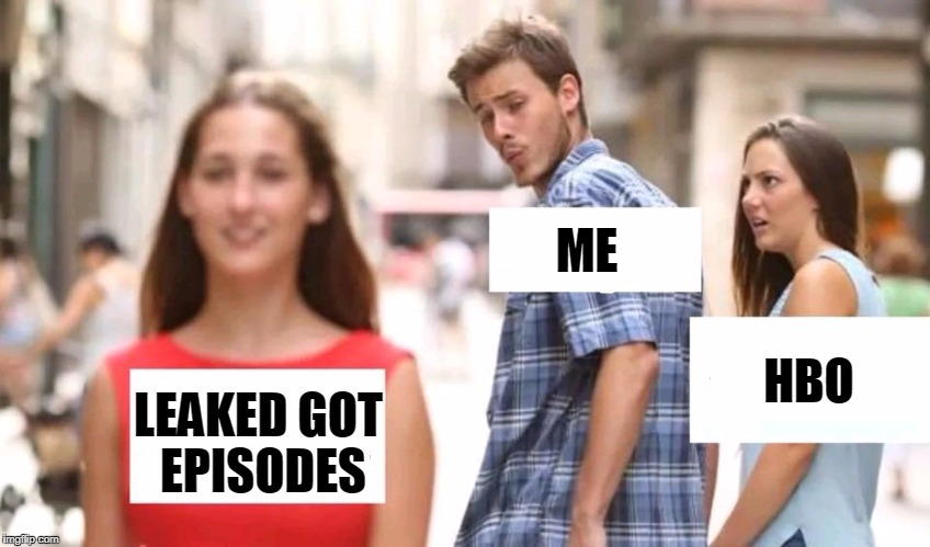 Distracted boyfriend | ME LEAKED GOT EPISODES HBO | image tagged in distracted boyfriend,game of thrones | made w/ Imgflip meme maker