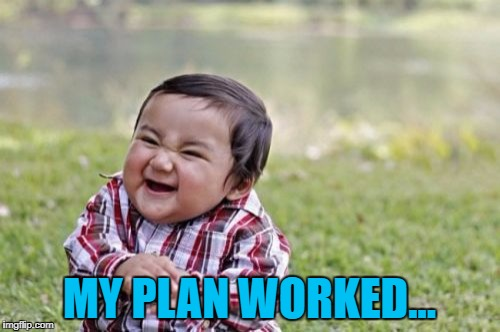 Evil Toddler Meme | MY PLAN WORKED... | image tagged in memes,evil toddler | made w/ Imgflip meme maker