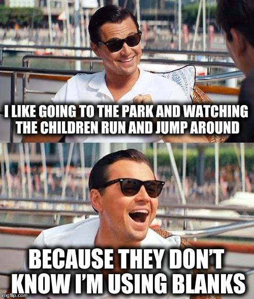 Leonardo Dicaprio Wolf Of Wall Street Meme | I LIKE GOING TO THE PARK AND WATCHING THE CHILDREN RUN AND JUMP AROUND BECAUSE THEY DON'T KNOW I'M USING BLANKS | image tagged in memes,leonardo dicaprio wolf of wall street | made w/ Imgflip meme maker