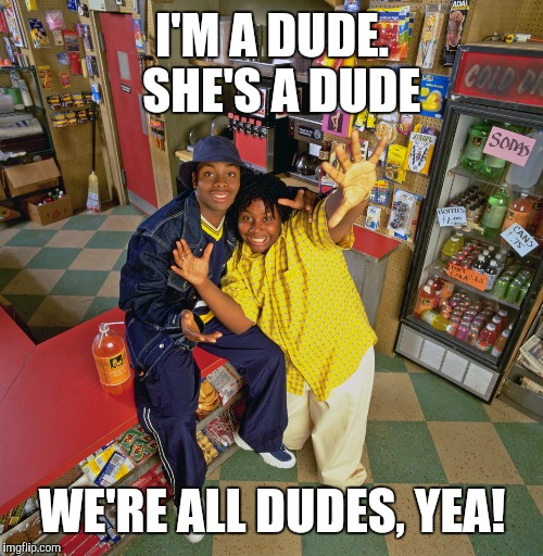 I'M A DUDE.  SHE'S A DUDE WE'RE ALL DUDES, YEA! | made w/ Imgflip meme maker