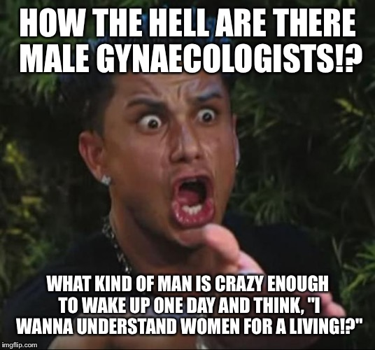 "DJ Pauly D Meme | HOW THE HELL ARE THERE MALE GYNAECOLOGISTS!? WHAT KIND OF MAN IS CRAZY ENOUGH TO WAKE UP ONE DAY AND THINK, ""I WANNA UNDERSTAND WOMEN FOR A  