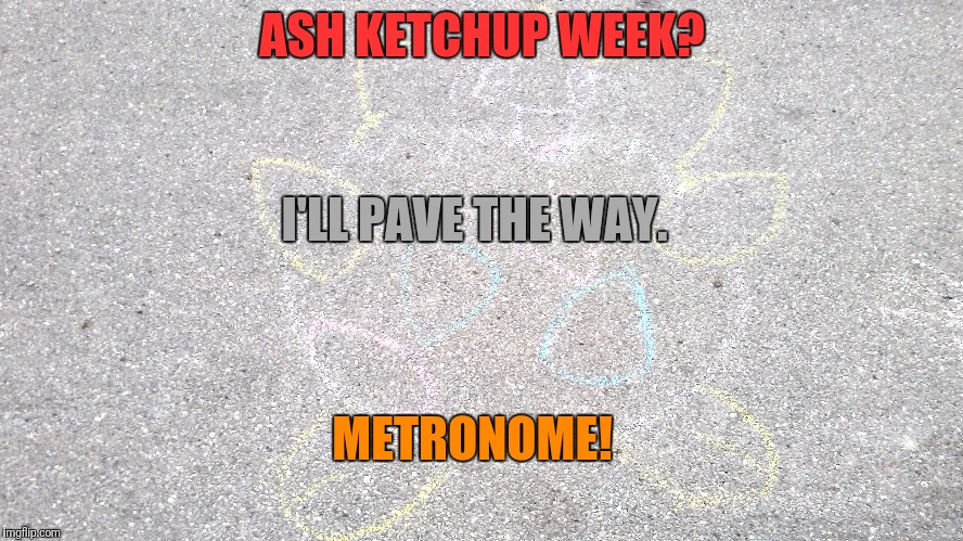 ASH KETCHUP WEEK? I'LL PAVE THE WAY. METRONOME! | made w/ Imgflip meme maker