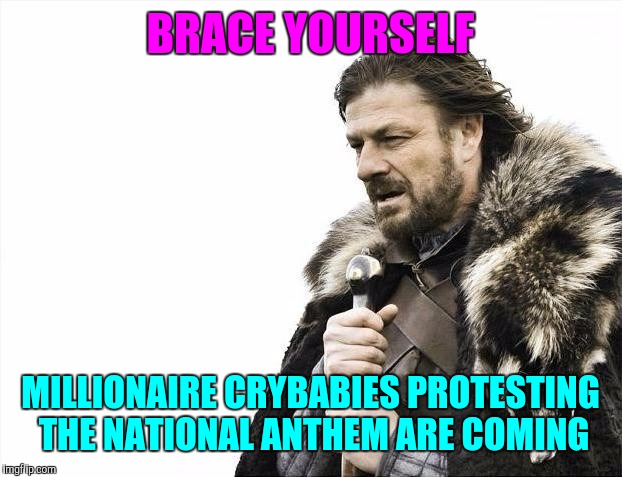 Brace Yourselves X is Coming | BRACE YOURSELF MILLIONAIRE CRYBABIES PROTESTING THE NATIONAL ANTHEM ARE COMING | image tagged in memes,brace yourselves x is coming | made w/ Imgflip meme maker