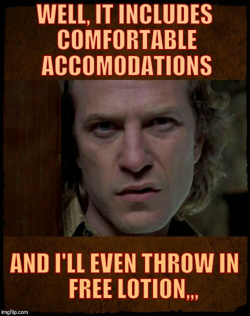 Buffalo Bill, Are you serious?,,, | WELL, IT INCLUDES COMFORTABLE ACCOMODATIONS AND I'LL EVEN THROW IN       FREE LOTION,,, | image tagged in buffalo bill are you serious?   | made w/ Imgflip meme maker