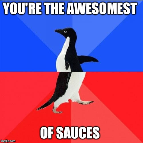 YOU'RE THE AWESOMEST OF SAUCES | image tagged in socially awkward awesome penguin | made w/ Imgflip meme maker