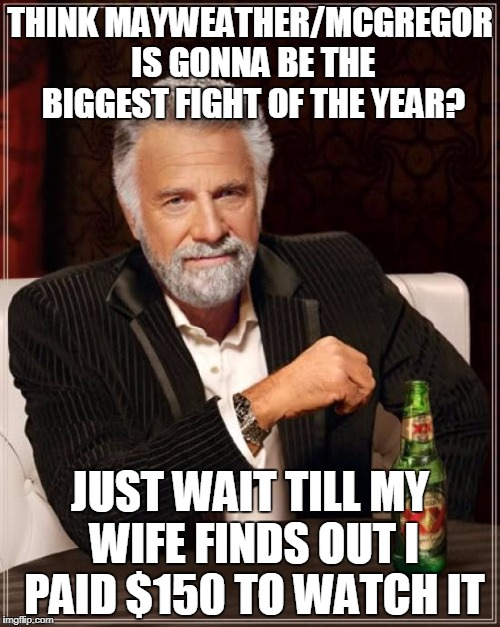 The Most Interesting Man In The World Meme | THINK MAYWEATHER/MCGREGOR IS GONNA BE THE BIGGEST FIGHT OF THE YEAR? JUST WAIT TILL MY WIFE FINDS OUT I PAID $150 TO WATCH IT | image tagged in memes,the most interesting man in the world | made w/ Imgflip meme maker
