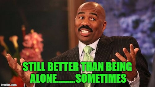 Steve Harvey Meme | STILL BETTER THAN BEING ALONE.........SOMETIMES | image tagged in memes,steve harvey | made w/ Imgflip meme maker