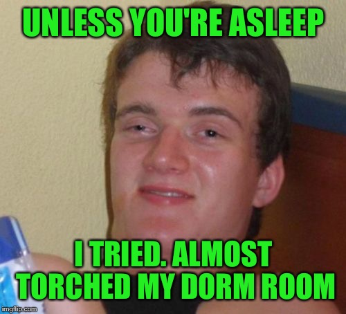 10 Guy Meme | UNLESS YOU'RE ASLEEP I TRIED. ALMOST TORCHED MY DORM ROOM | image tagged in memes,10 guy | made w/ Imgflip meme maker