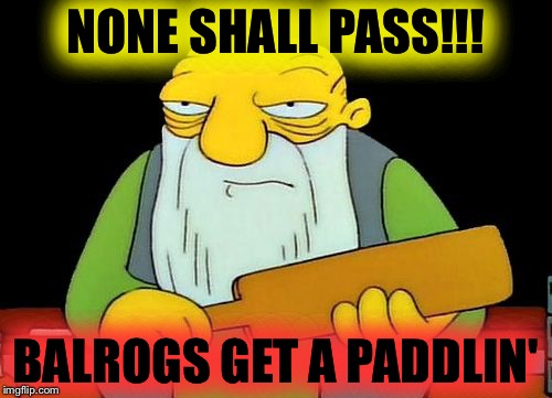 Gandalf on the bridge in Moria | NONE SHALL PASS!!! BALROGS GET A PADDLIN' | image tagged in thats a paddlin,none shall pass,gandalf,memes,funny,mxm | made w/ Imgflip meme maker