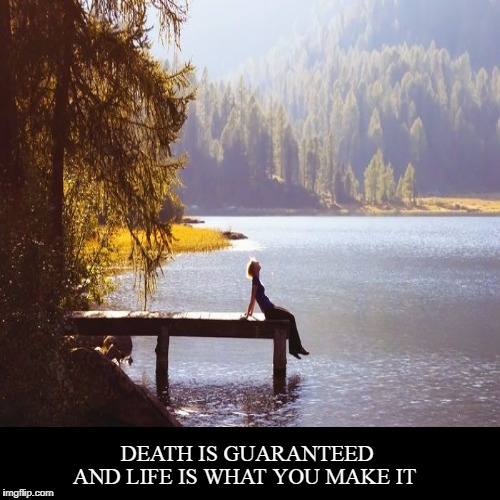 Life  | DEATH IS GUARANTEED | AND LIFE IS WHAT YOU MAKE IT | image tagged in demotivationals,life | made w/ Imgflip demotivational maker