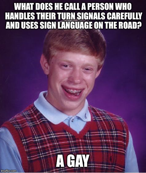 Brian's answer: | WHAT DOES HE CALL A PERSON WHO HANDLES THEIR TURN SIGNALS CAREFULLY AND USES SIGN LANGUAGE ON THE ROAD? A GAY | image tagged in memes,bad luck brian | made w/ Imgflip meme maker