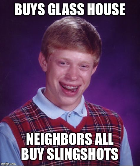 Bad Luck Brian Meme | BUYS GLASS HOUSE NEIGHBORS ALL BUY SLINGSHOTS | image tagged in memes,bad luck brian | made w/ Imgflip meme maker